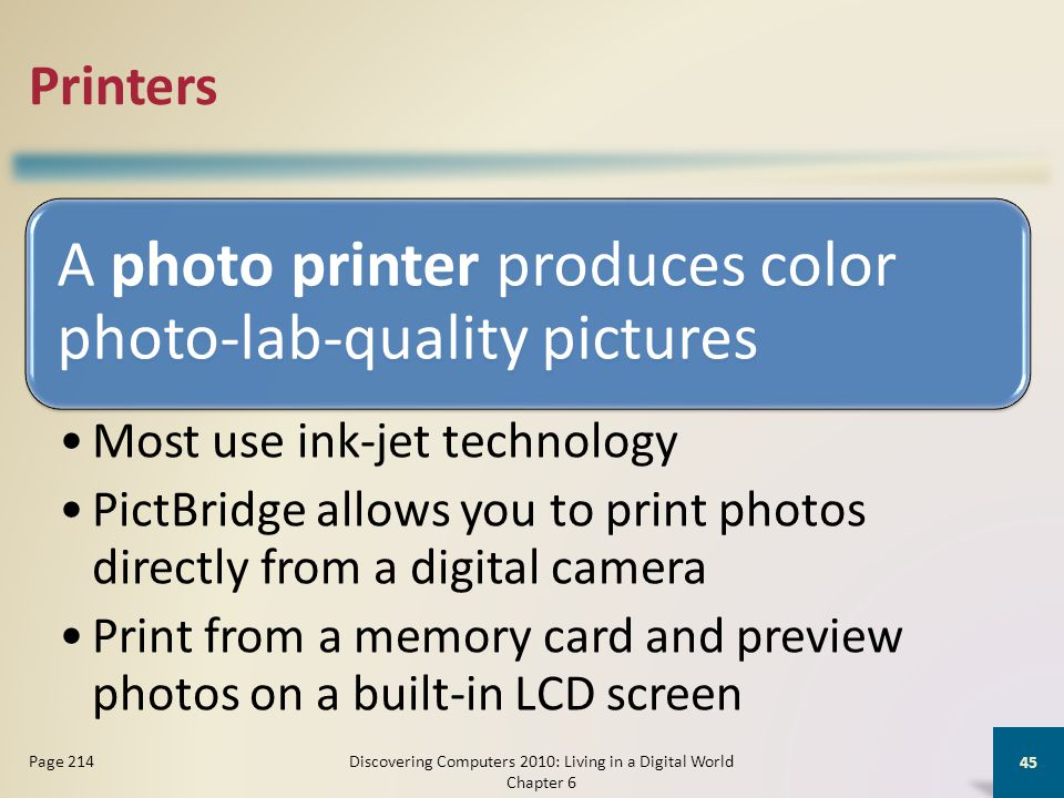 Printers A photo printer produces color photo-lab-quality pictures Most use ink-jet technology PictBridge allows you to print photos directly from a digital camera Print from a memory card and preview photos on a built-in LCD screen Discovering Computers 2010: Living in a Digital World Chapter 6 45 Page 214