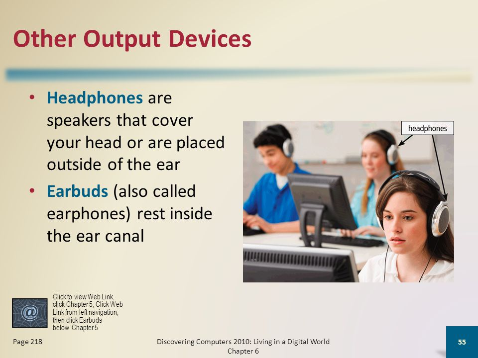Other Output Devices Headphones are speakers that cover your head or are placed outside of the ear Earbuds (also called earphones) rest inside the ear canal Discovering Computers 2010: Living in a Digital World Chapter 6 55 Page 218 Click to view Web Link, click Chapter 5, Click Web Link from left navigation, then click Earbuds below Chapter 5