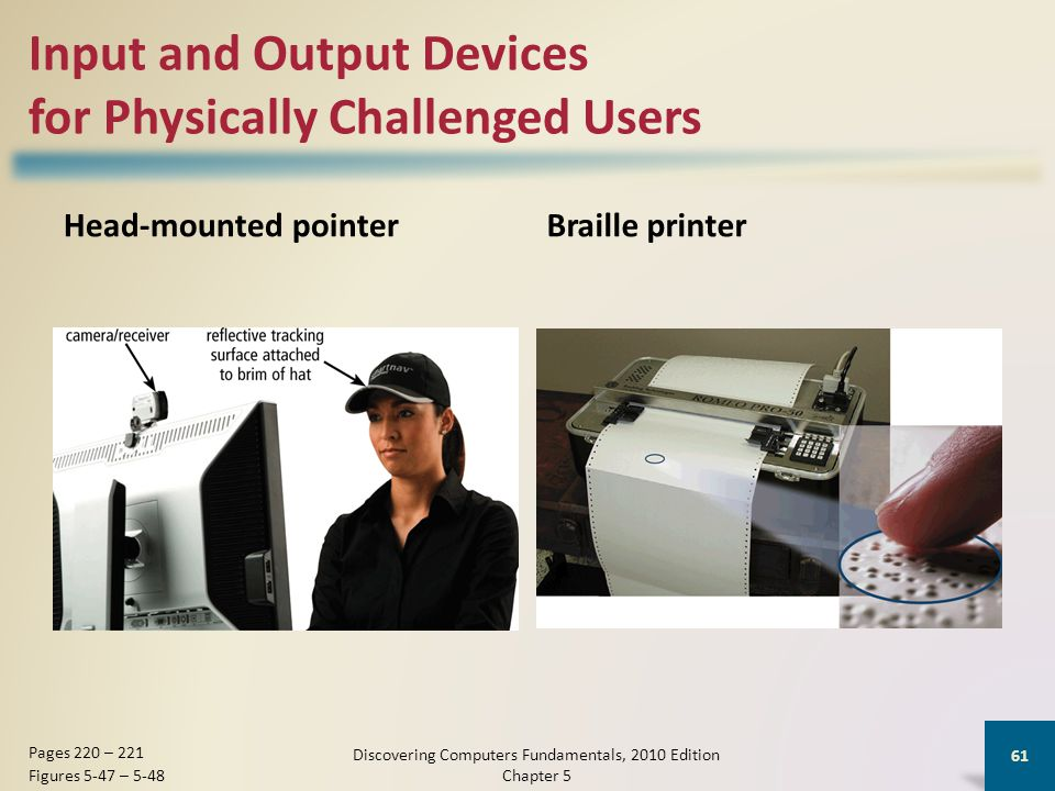 Input and Output Devices for Physically Challenged Users Braille printer Discovering Computers Fundamentals, 2010 Edition Chapter 5 61 Pages 220 – 221 Figures 5-47 – 5-48 Head-mounted pointer