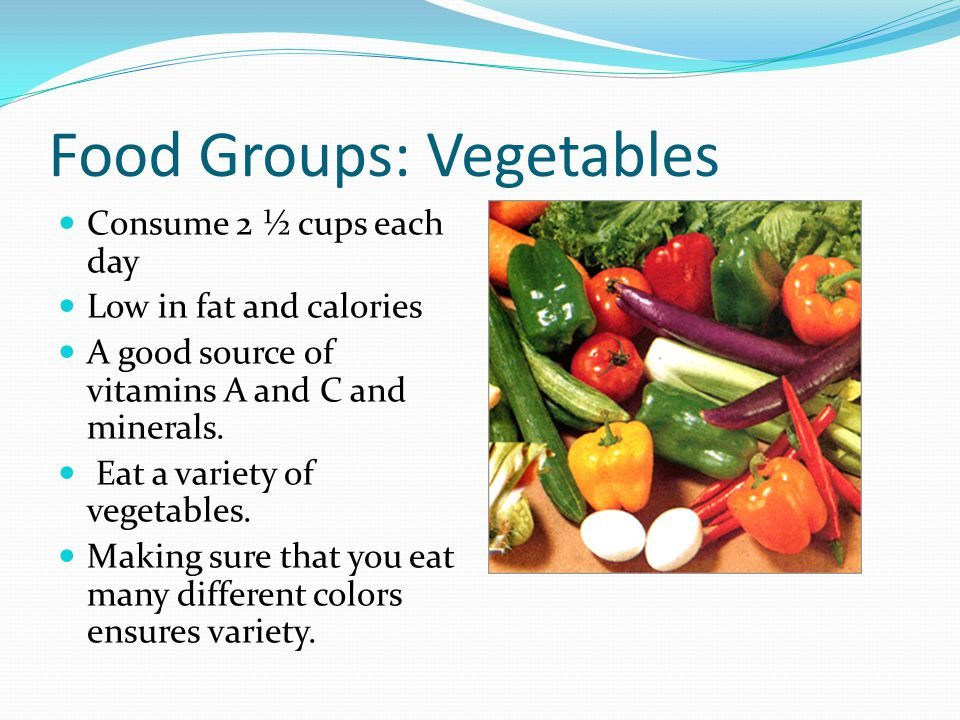 Food Groups: Vegetables Consume 2 ½ cups each day Low in fat and calories A good source of vitamins A and C and minerals.
