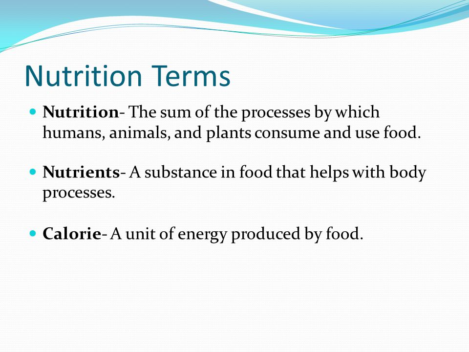 Nutrition Terms Nutrition- The sum of the processes by which humans, animals, and plants consume and use food.