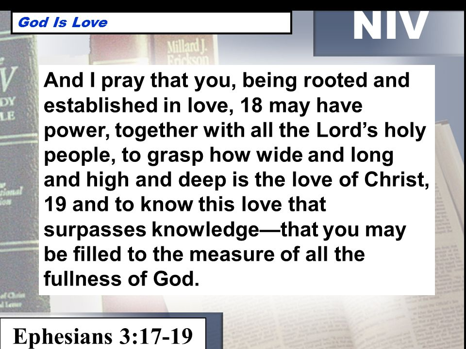 NIV God Is Love Ephesians 3:17-19 And I pray that you, being rooted and established in love, 18 may have power, together with all the Lord's holy people, to grasp how wide and long and high and deep is the love of Christ, 19 and to know this love that surpasses knowledge—that you may be filled to the measure of all the fullness of God.