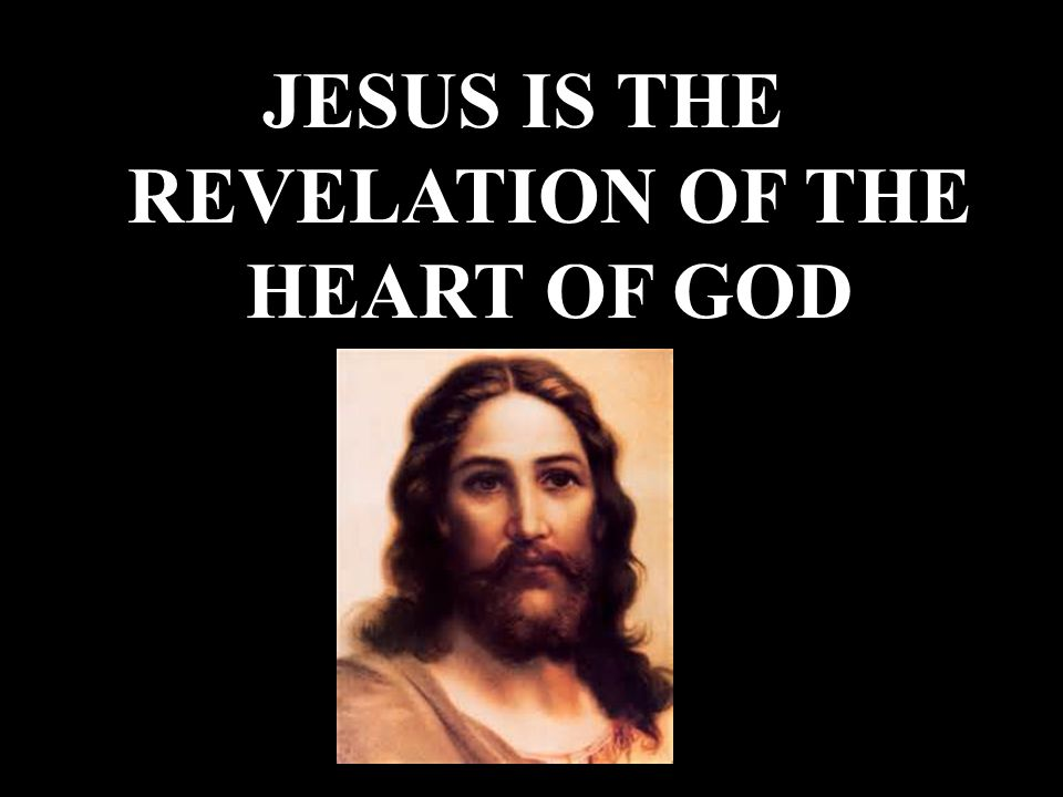 JESUS IS THE REVELATION OF THE HEART OF GOD