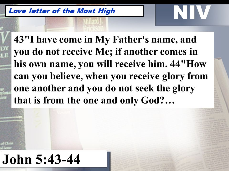 NIV Love letter of the Most High John 5: I have come in My Father s name, and you do not receive Me; if another comes in his own name, you will receive him.