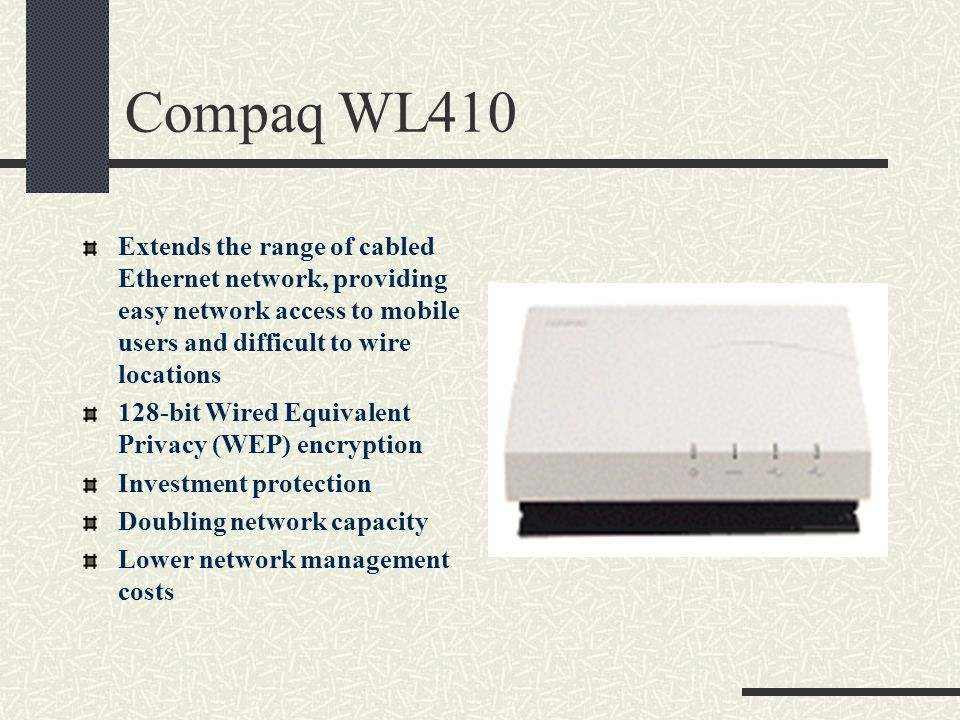 Compaq WL410 Extends the range of cabled Ethernet network, providing easy network access to mobile users and difficult to wire locations 128-bit Wired Equivalent Privacy (WEP) encryption Investment protection Doubling network capacity Lower network management costs