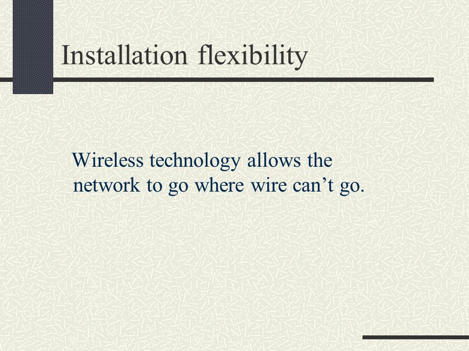 Installation flexibility Wireless technology allows the network to go where wire can't go.