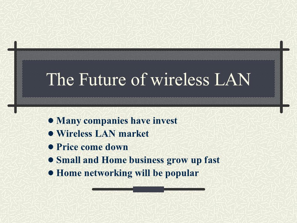 The Future of wireless LAN Many companies have invest Wireless LAN market Price come down Small and Home business grow up fast Home networking will be popular