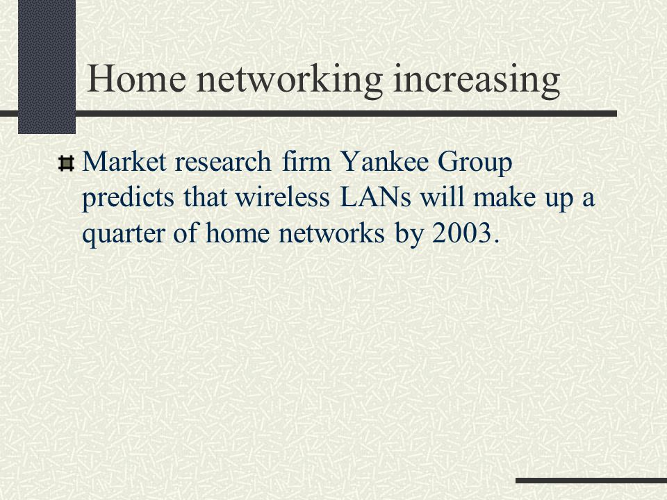 Home networking increasing Market research firm Yankee Group predicts that wireless LANs will make up a quarter of home networks by 2003.