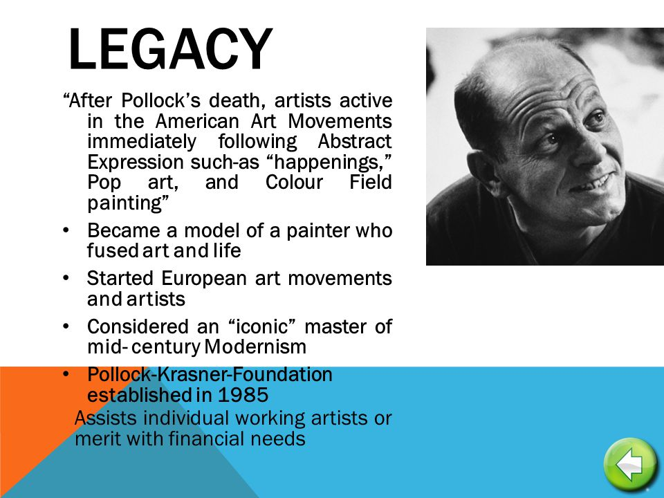 LEGACY After Pollock's death, artists active in the American Art Movements immediately following Abstract Expression such-as happenings, Pop art, and Colour Field painting Became a model of a painter who fused art and life Started European art movements and artists Considered an iconic master of mid- century Modernism Pollock-Krasner-Foundation established in 1985 Assists individual working artists or merit with financial needs