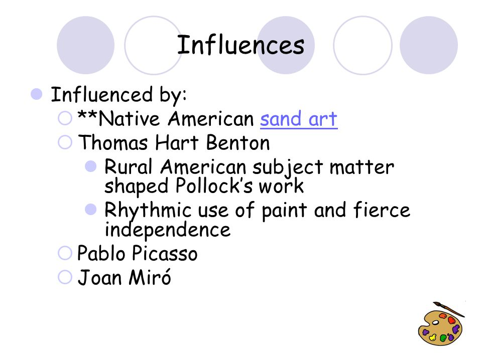 Influences Influenced by:  **Native American sand artsand art  Thomas Hart Benton Rural American subject matter shaped Pollock's work Rhythmic use of paint and fierce independence  Pablo Picasso  Joan Miró