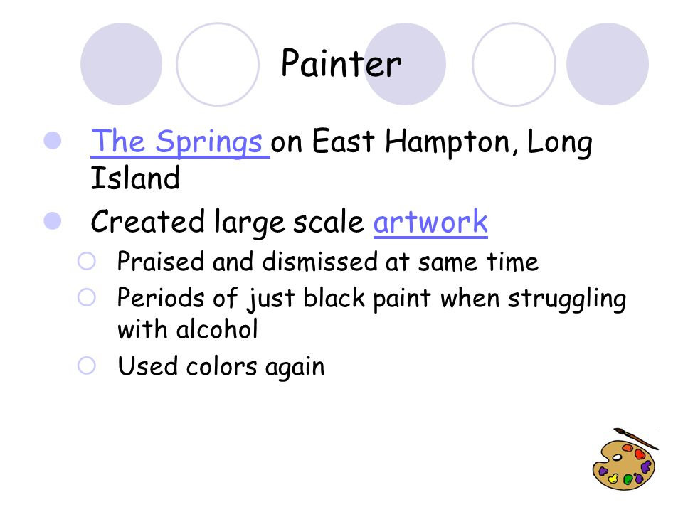 Painter The Springs on East Hampton, Long Island The Springs Created large scale artworkartwork  Praised and dismissed at same time  Periods of just black paint when struggling with alcohol  Used colors again