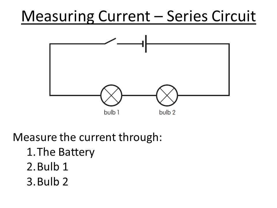 Measuring Current – Series Circuit Measure the current through: 1.The Battery 2.Bulb 1 3.Bulb 2
