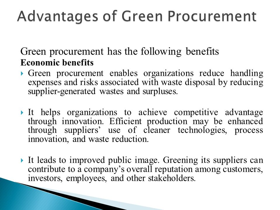 Green procurement has the following benefits Economic benefits  Green procurement enables organizations reduce handling expenses and risks associated with waste disposal by reducing supplier-generated wastes and surpluses.