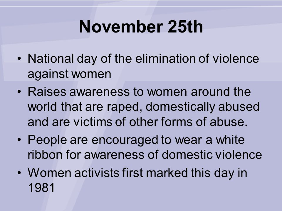November 25th National day of the elimination of violence against women Raises awareness to women around the world that are raped, domestically abused and are victims of other forms of abuse.