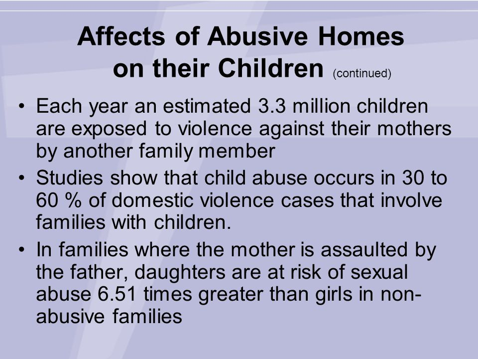 Affects of Abusive Homes on their Children (continued) Each year an estimated 3.3 million children are exposed to violence against their mothers by another family member Studies show that child abuse occurs in 30 to 60 % of domestic violence cases that involve families with children.