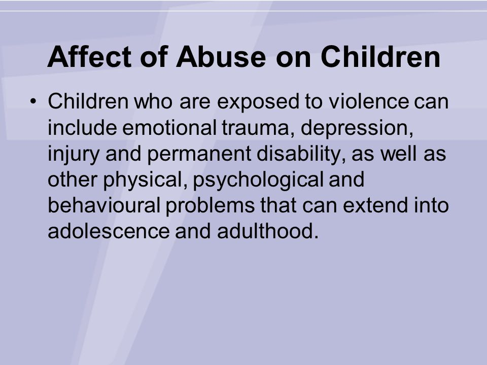 Affect of Abuse on Children Children who are exposed to violence can include emotional trauma, depression, injury and permanent disability, as well as other physical, psychological and behavioural problems that can extend into adolescence and adulthood.