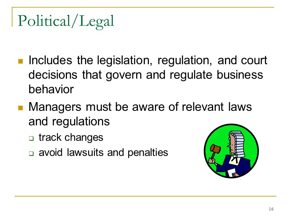 16 Political/Legal Includes the legislation, regulation, and court decisions that govern and regulate business behavior Managers must be aware of relevant laws and regulations  track changes  avoid lawsuits and penalties