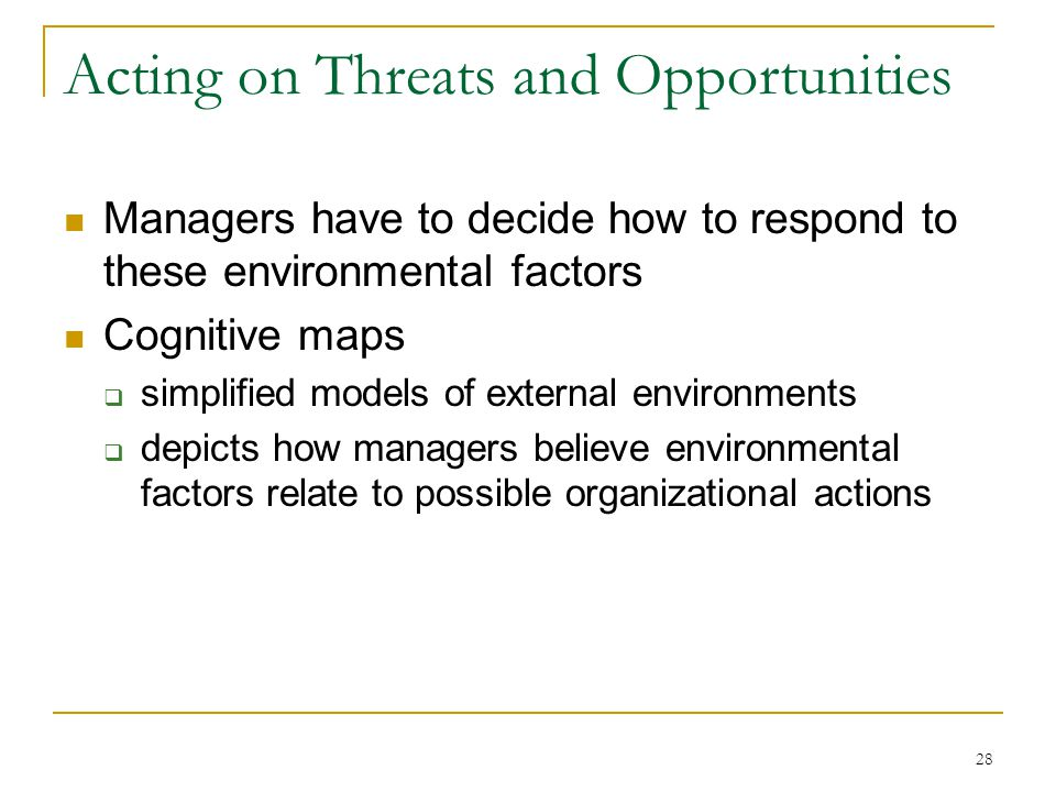 28 Acting on Threats and Opportunities Managers have to decide how to respond to these environmental factors Cognitive maps  simplified models of external environments  depicts how managers believe environmental factors relate to possible organizational actions