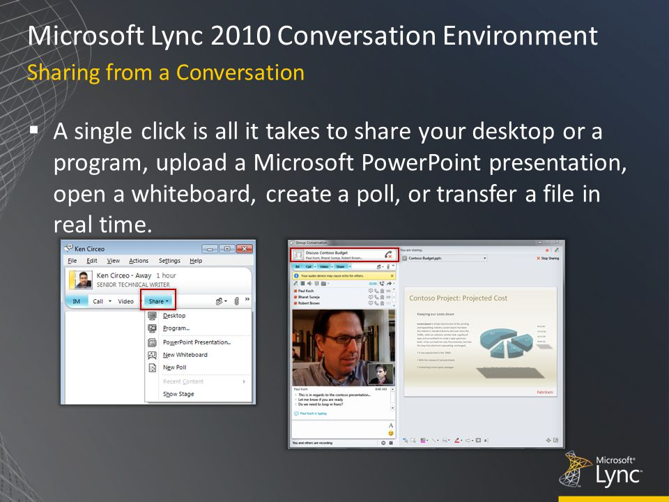 Microsoft Lync 2010 Conversation Environment  A single click is all it takes to share your desktop or a program, upload a Microsoft PowerPoint presentation, open a whiteboard, create a poll, or transfer a file in real time.