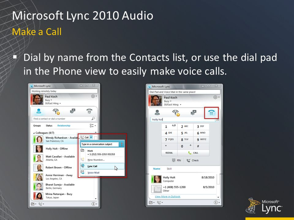 Microsoft Lync 2010 Audio  Dial by name from the Contacts list, or use the dial pad in the Phone view to easily make voice calls.