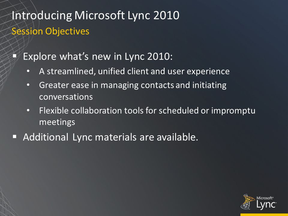 Introducing Microsoft Lync 2010  Explore what's new in Lync 2010: A streamlined, unified client and user experience Greater ease in managing contacts and initiating conversations Flexible collaboration tools for scheduled or impromptu meetings  Additional Lync materials are available.