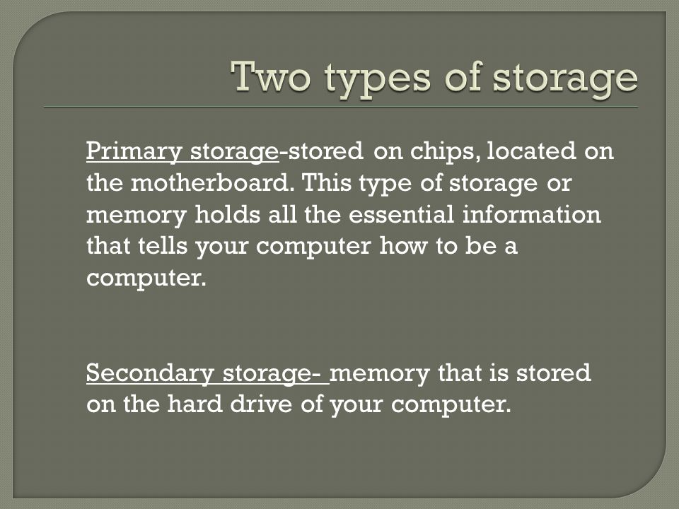 Primary storage-stored on chips, located on the motherboard.
