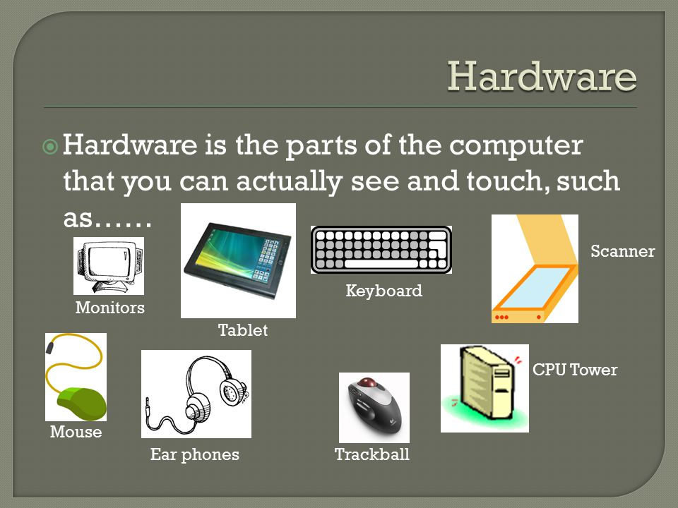  Hardware is the parts of the computer that you can actually see and touch, such as…… Monitors Mouse Keyboard Ear phones Scanner CPU Tower Trackball Tablet