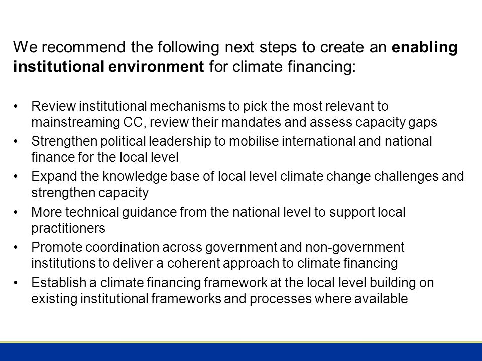 We recommend the following next steps to create an enabling institutional environment for climate financing: Review institutional mechanisms to pick the most relevant to mainstreaming CC, review their mandates and assess capacity gaps Strengthen political leadership to mobilise international and national finance for the local level Expand the knowledge base of local level climate change challenges and strengthen capacity More technical guidance from the national level to support local practitioners Promote coordination across government and non-government institutions to deliver a coherent approach to climate financing Establish a climate financing framework at the local level building on existing institutional frameworks and processes where available
