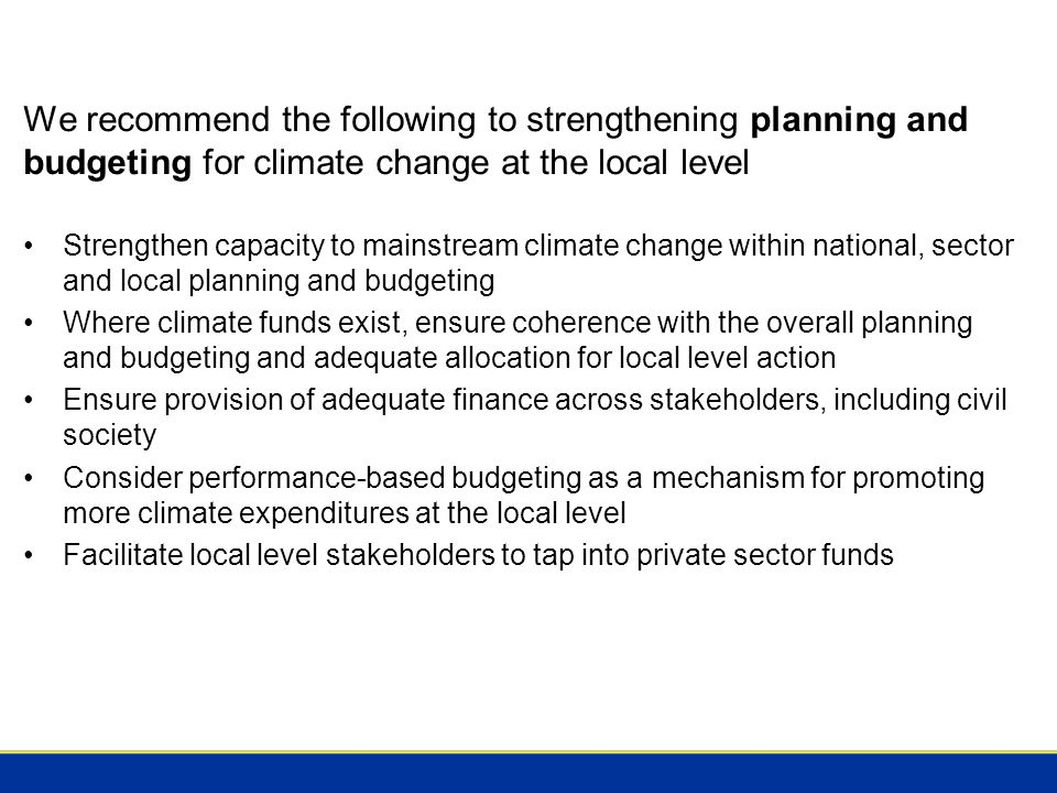 We recommend the following to strengthening planning and budgeting for climate change at the local level Strengthen capacity to mainstream climate change within national, sector and local planning and budgeting Where climate funds exist, ensure coherence with the overall planning and budgeting and adequate allocation for local level action Ensure provision of adequate finance across stakeholders, including civil society Consider performance-based budgeting as a mechanism for promoting more climate expenditures at the local level Facilitate local level stakeholders to tap into private sector funds