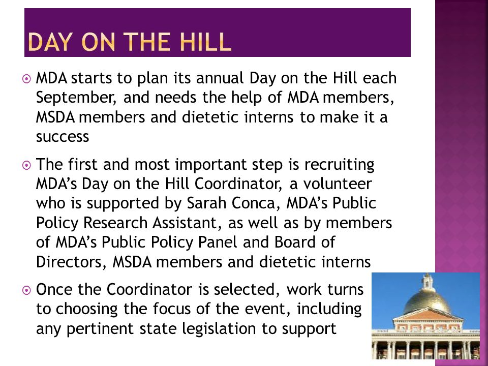  MDA starts to plan its annual Day on the Hill each September, and needs the help of MDA members, MSDA members and dietetic interns to make it a success  The first and most important step is recruiting MDA's Day on the Hill Coordinator, a volunteer who is supported by Sarah Conca, MDA's Public Policy Research Assistant, as well as by members of MDA's Public Policy Panel and Board of Directors, MSDA members and dietetic interns  Once the Coordinator is selected, work turns to choosing the focus of the event, including any pertinent state legislation to support