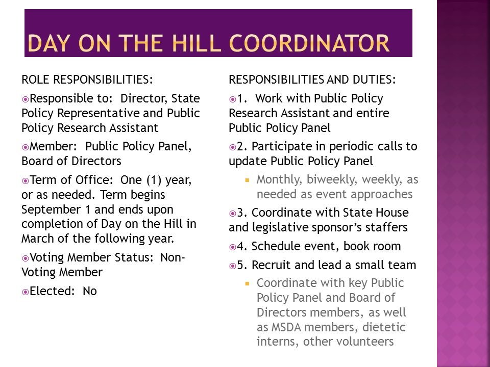 ROLE RESPONSIBILITIES:  Responsible to: Director, State Policy Representative and Public Policy Research Assistant  Member: Public Policy Panel, Board of Directors  Term of Office: One (1) year, or as needed.