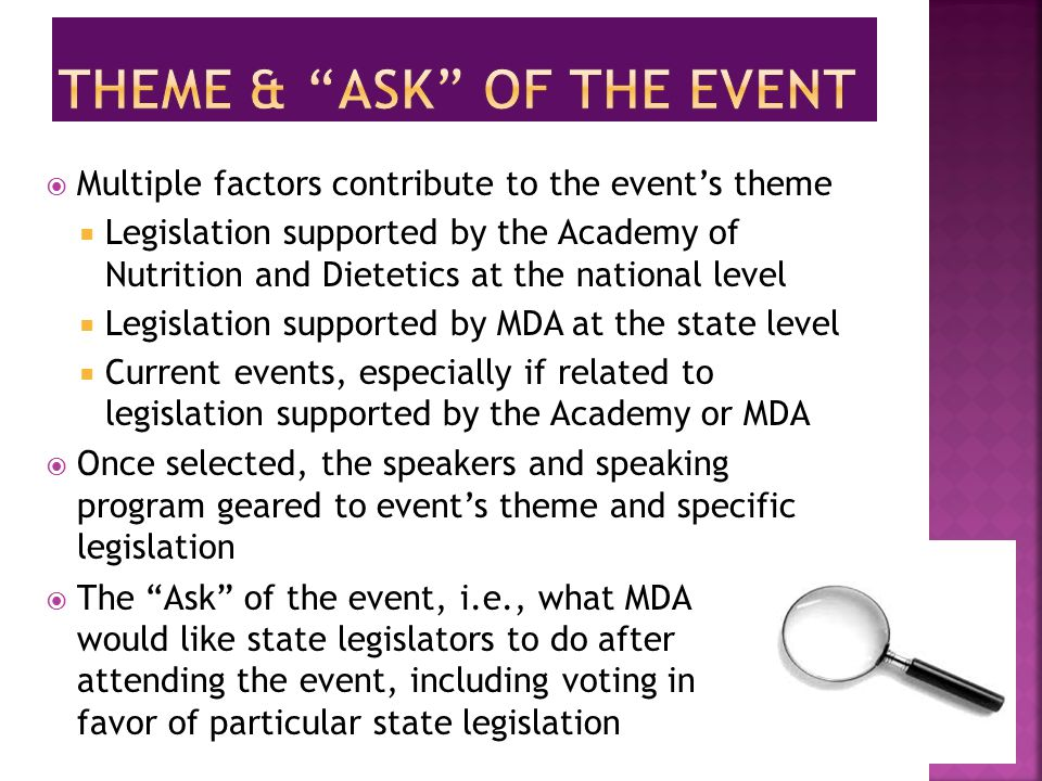  Multiple factors contribute to the event's theme  Legislation supported by the Academy of Nutrition and Dietetics at the national level  Legislation supported by MDA at the state level  Current events, especially if related to legislation supported by the Academy or MDA  Once selected, the speakers and speaking program geared to event's theme and specific legislation  The Ask of the event, i.e., what MDA would like state legislators to do after attending the event, including voting in favor of particular state legislation