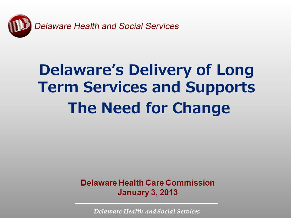 Delaware Health and Social Services Delaware's Delivery of Long Term Services and Supports The Need for Change Delaware Health Care Commission January 3, 2013