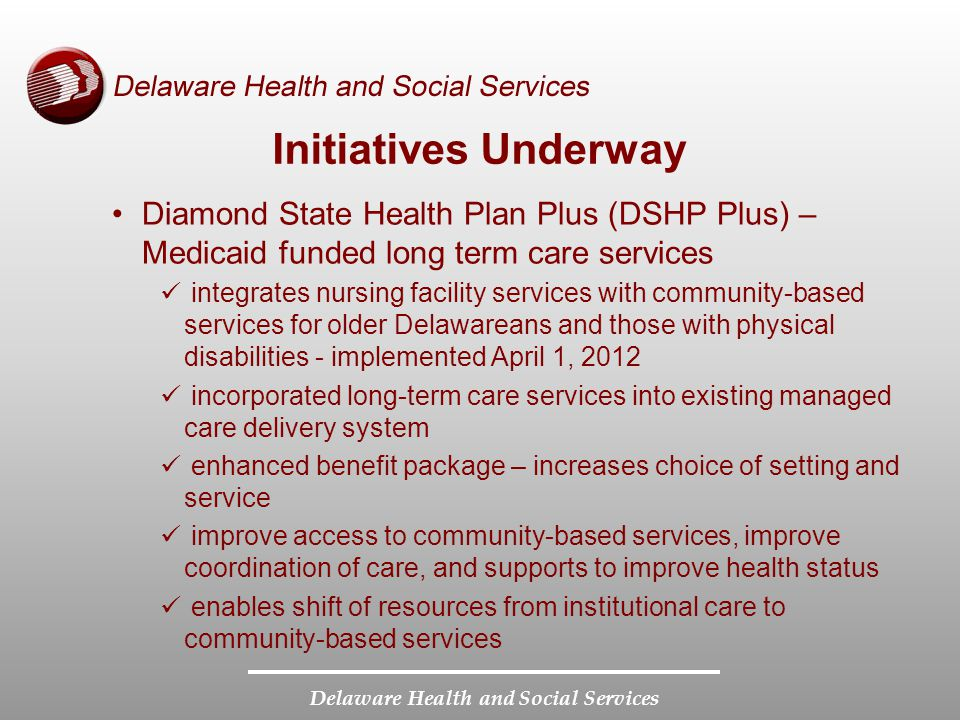 Delaware Health and Social Services Initiatives Underway Diamond State Health Plan Plus (DSHP Plus) – Medicaid funded long term care services integrates nursing facility services with community-based services for older Delawareans and those with physical disabilities - implemented April 1, 2012 incorporated long-term care services into existing managed care delivery system enhanced benefit package – increases choice of setting and service improve access to community-based services, improve coordination of care, and supports to improve health status enables shift of resources from institutional care to community-based services