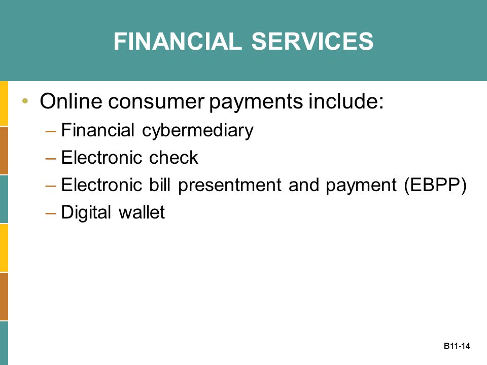 B11-14 FINANCIAL SERVICES Online consumer payments include: –Financial cybermediary –Electronic check –Electronic bill presentment and payment (EBPP)
