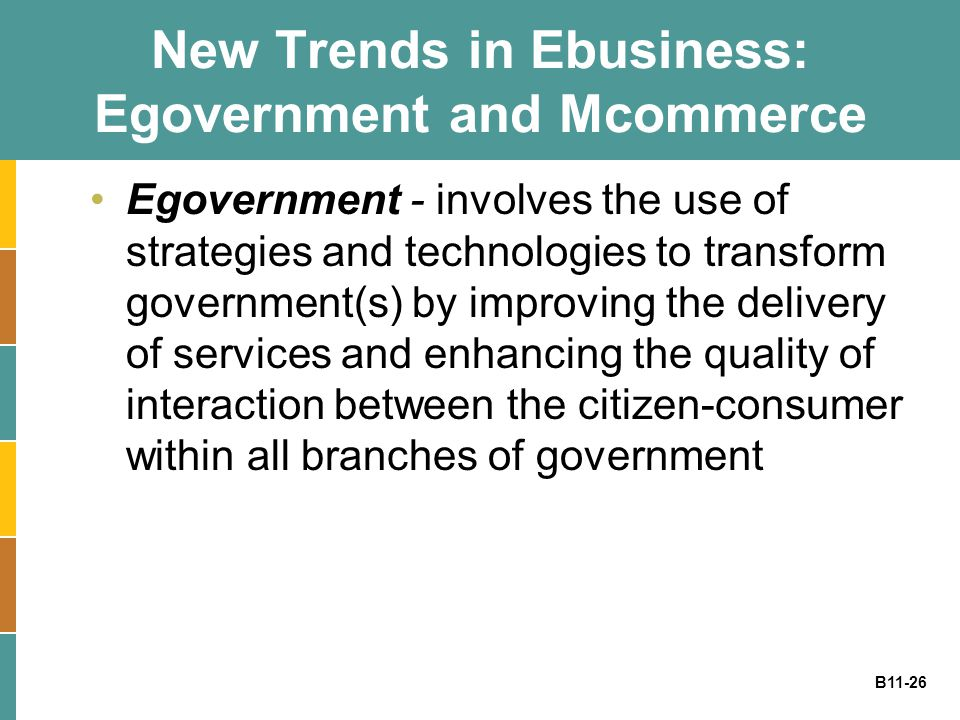 B11-26 New Trends in Ebusiness: Egovernment and Mcommerce Egovernment - involves the use of strategies and technologies to transform government(s) by
