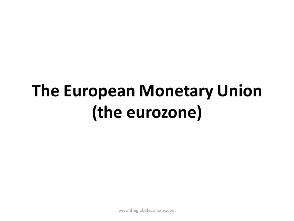 The European Monetary Union (the eurozone) www.theglobaleconomy.com