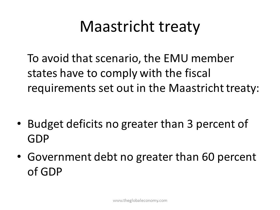Maastricht treaty To avoid that scenario, the EMU member states have to comply with the fiscal requirements set out in the Maastricht treaty: Budget deficits no greater than 3 percent of GDP Government debt no greater than 60 percent of GDP www.theglobaleconomy.com