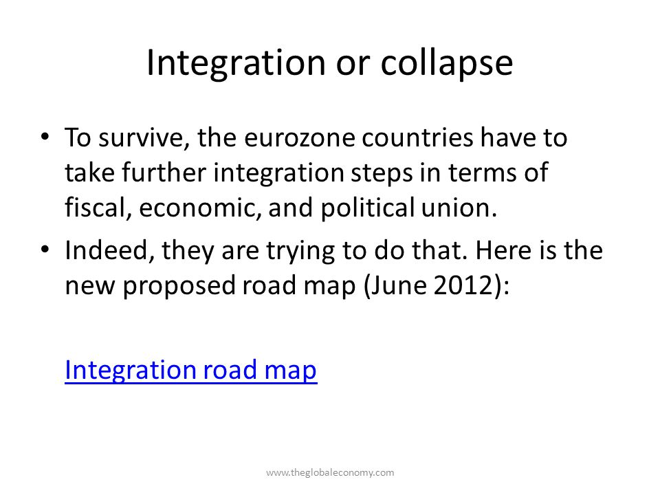 Integration or collapse To survive, the eurozone countries have to take further integration steps in terms of fiscal, economic, and political union.