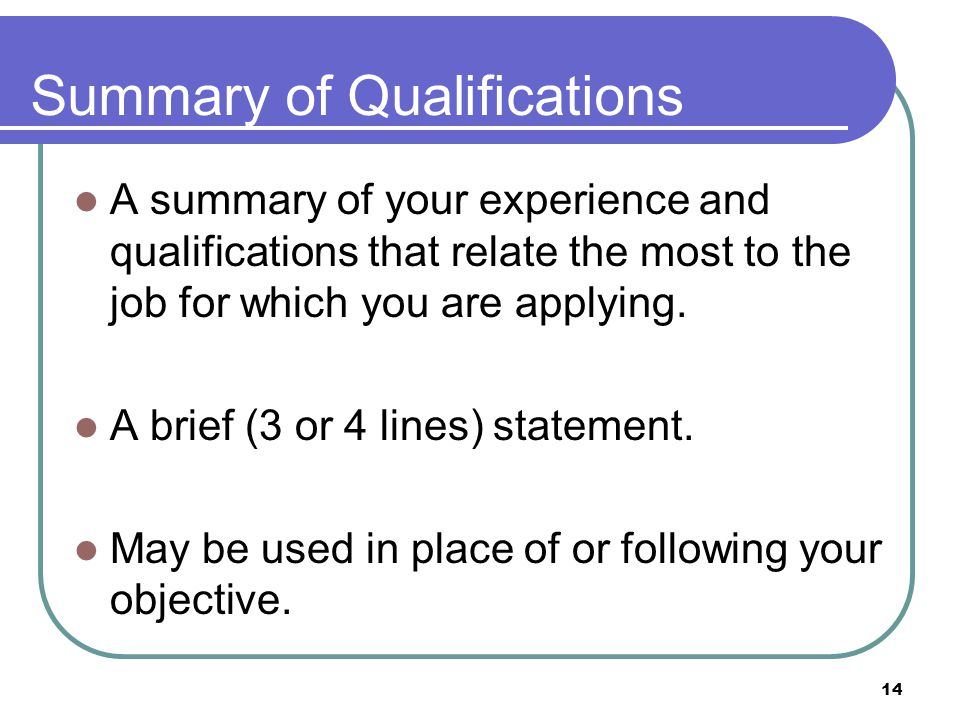 14 Summary of Qualifications A summary of your experience and qualifications that relate the most to the job for which you are applying.