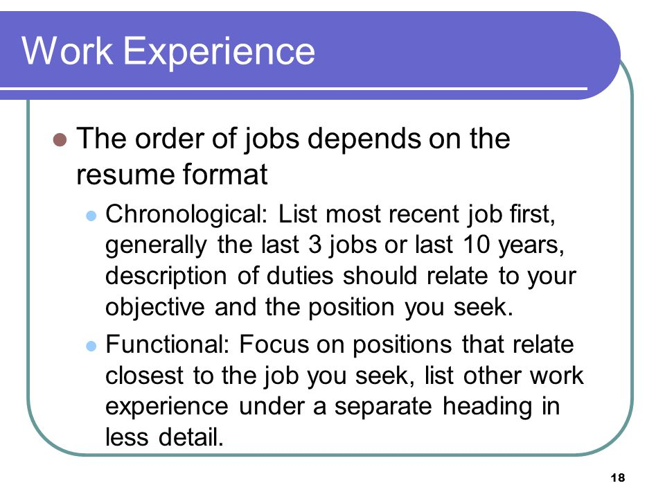 18 Work Experience The order of jobs depends on the resume format Chronological: List most recent job first, generally the last 3 jobs or last 10 years, description of duties should relate to your objective and the position you seek.