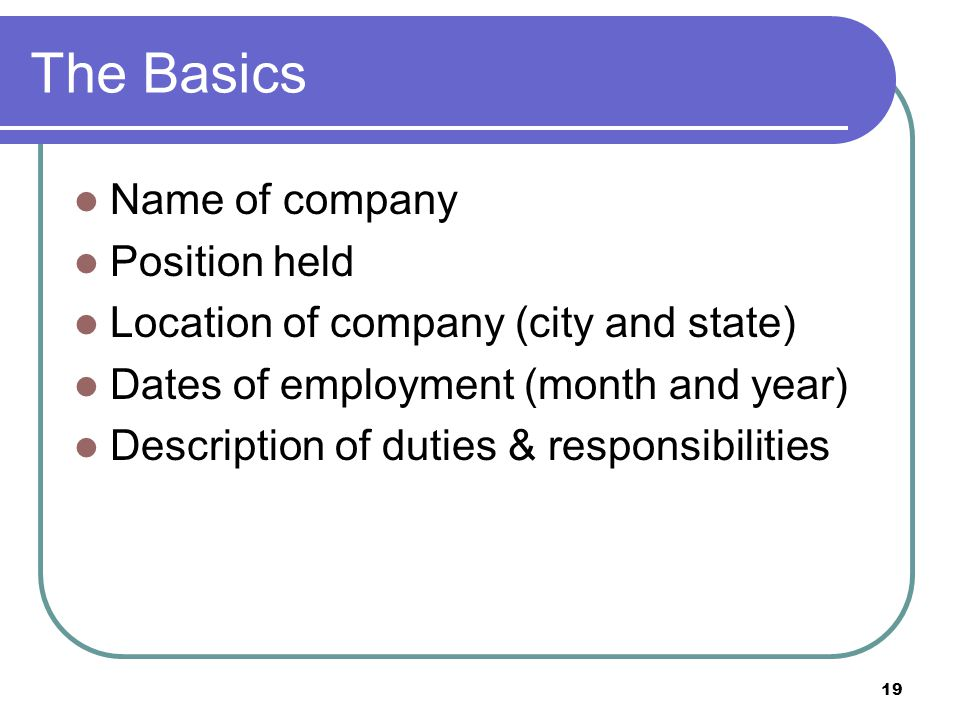 19 The Basics Name of company Position held Location of company (city and state) Dates of employment (month and year) Description of duties & responsibilities
