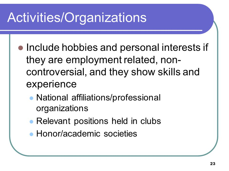 23 Activities/Organizations Include hobbies and personal interests if they are employment related, non- controversial, and they show skills and experience National affiliations/professional organizations Relevant positions held in clubs Honor/academic societies
