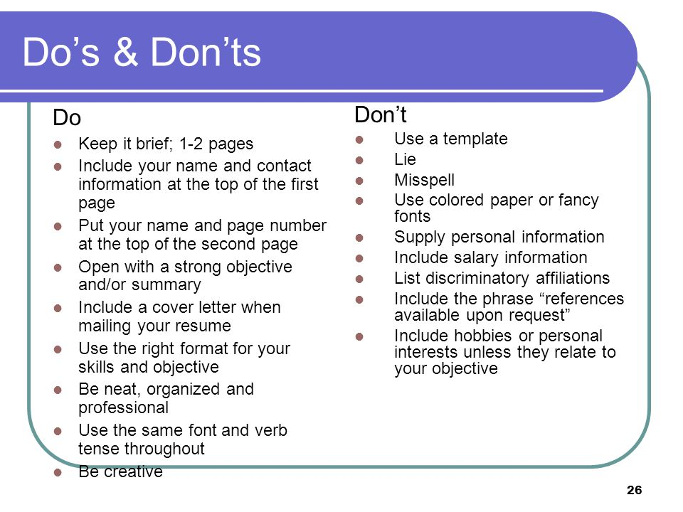 26 Do's & Don'ts Do Keep it brief; 1-2 pages Include your name and contact information at the top of the first page Put your name and page number at the top of the second page Open with a strong objective and/or summary Include a cover letter when mailing your resume Use the right format for your skills and objective Be neat, organized and professional Use the same font and verb tense throughout Be creative Don't Use a template Lie Misspell Use colored paper or fancy fonts Supply personal information Include salary information List discriminatory affiliations Include the phrase references available upon request Include hobbies or personal interests unless they relate to your objective