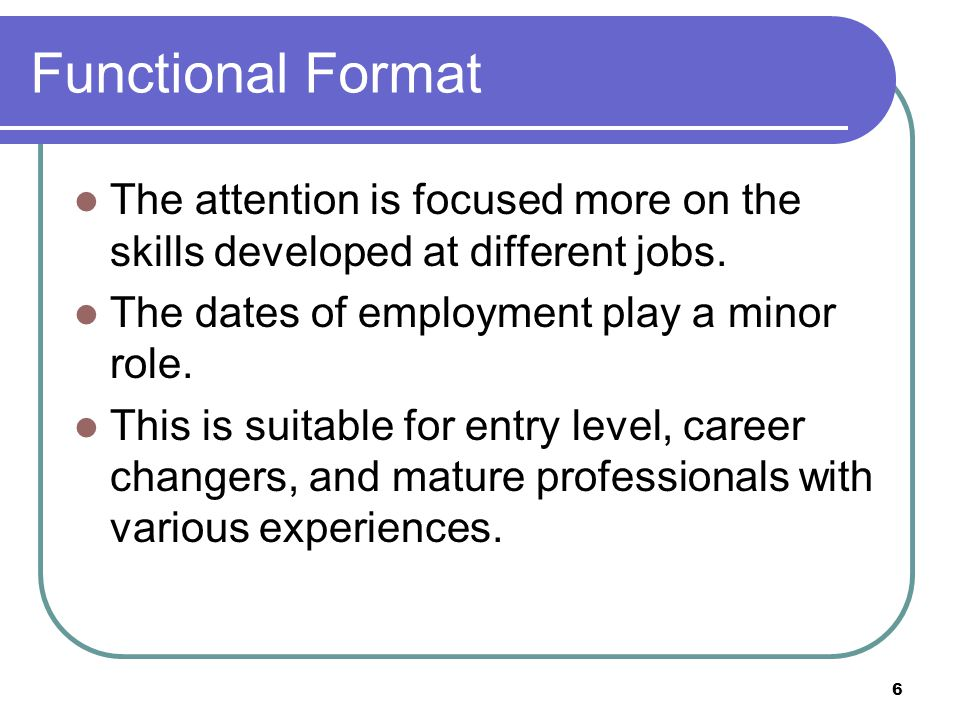 6 Functional Format The attention is focused more on the skills developed at different jobs.