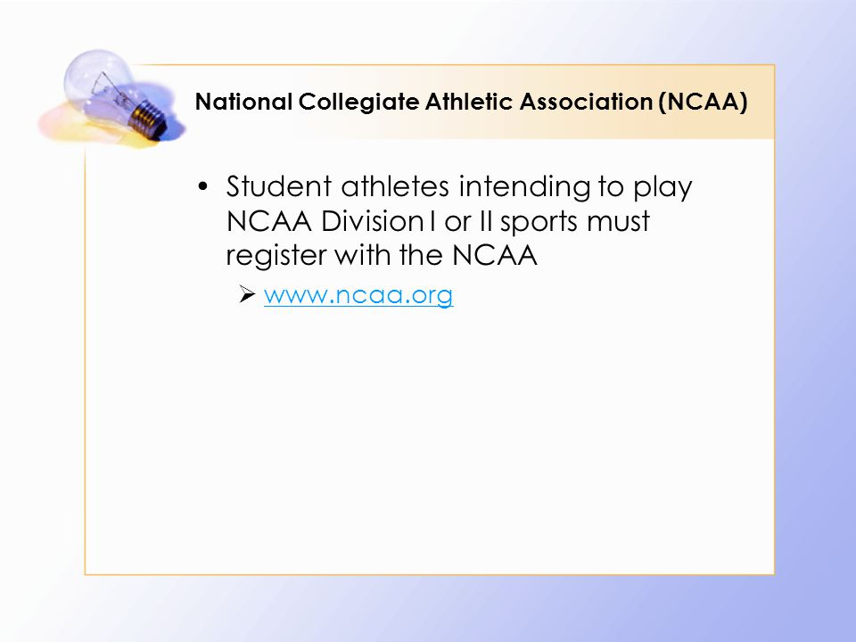 National Collegiate Athletic Association (NCAA) Student athletes intending to play NCAA Division I or II sports must register with the NCAA 