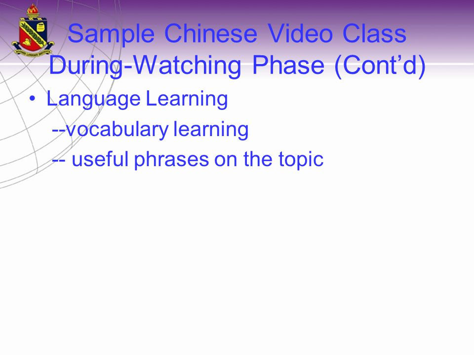 Sample Chinese Video Class During-Watching Phase (Cont'd) Language Learning --vocabulary learning -- useful phrases on the topic