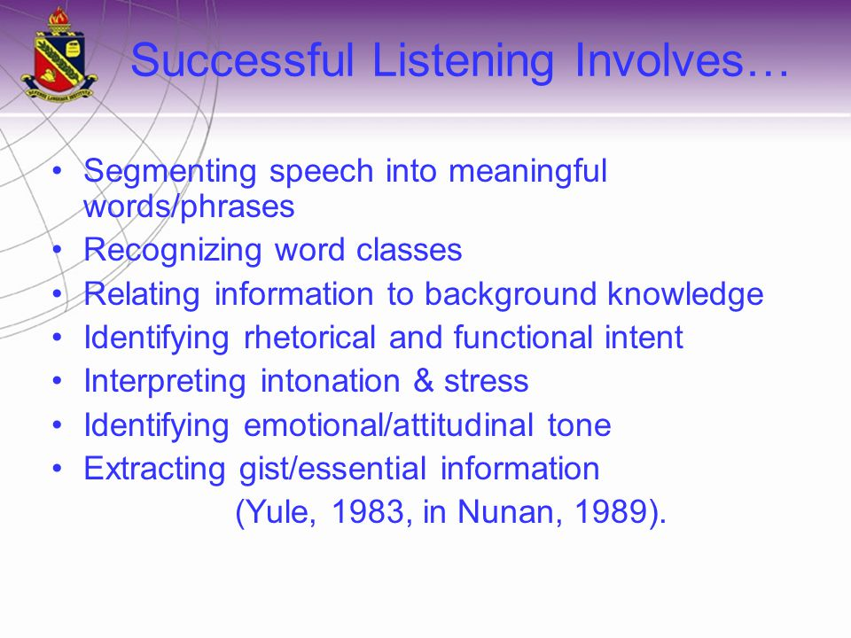 Successful Listening Involves… Segmenting speech into meaningful words/phrases Recognizing word classes Relating information to background knowledge Identifying rhetorical and functional intent Interpreting intonation & stress Identifying emotional/attitudinal tone Extracting gist/essential information (Yule, 1983, in Nunan, 1989).