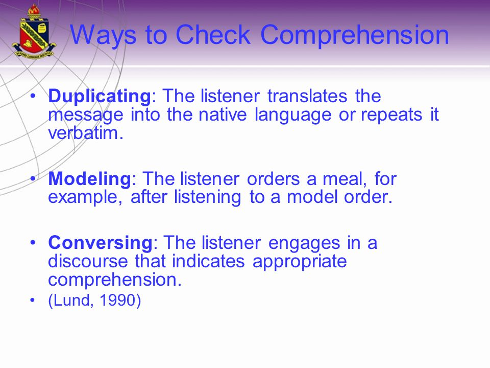 Ways to Check Comprehension Duplicating: The listener translates the message into the native language or repeats it verbatim.
