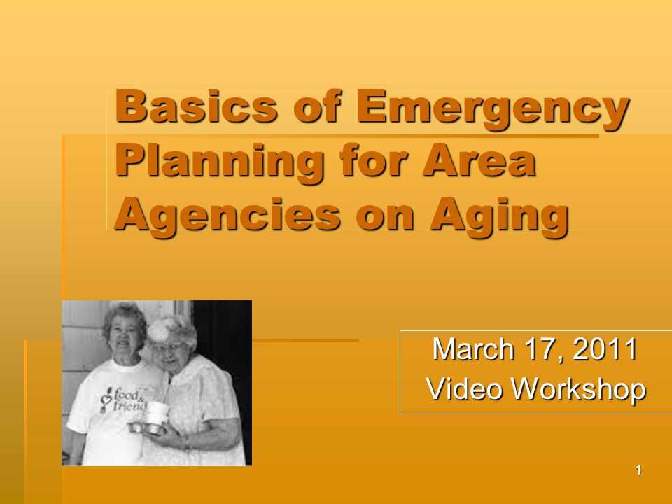 1 Basics of Emergency Planning for Area Agencies on Aging March 17, 2011 Video Workshop